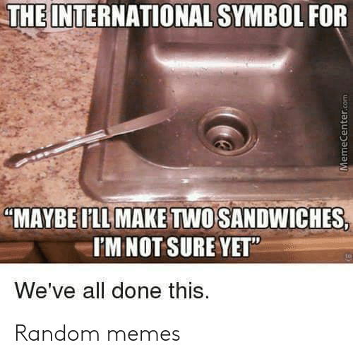 """the international: THE INTERNATIONAL SYMBOL FOR  """"MAYBE ILL MAKE TWO SANDWICHES,  I'MNOT SURE YET""""  We've all done this.  MemeCenter.com Random memes"""