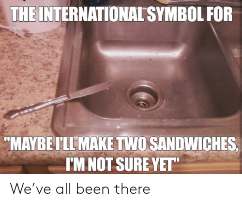 "Im Not Sure: THE INTERNATIONAL SYMBOL FOR  ""MAYBEI'LL MAKE TWO SANDWICHES  I'M NOT SURE YET"" We've all been there"