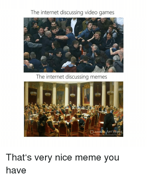 Internet, Meme, and Memes: The internet discussing video games  The internet discussing memes  CA That's very nice meme you have