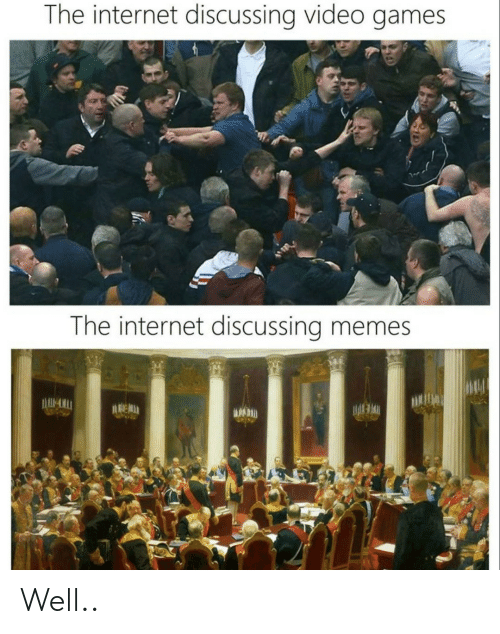 Internet, Memes, and Video Games: The internet discussing video games  The internet discussing memes Well..