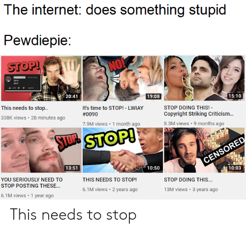 Internet, Time, and Criticism: The internet: does something stupid  Pewdiepie:  STOP!  NO!  pecond ap  201  2016  42E  REPOT  20:41  19:08  15:10  This needs to stop.  It's time to STOP! - LWIAY  STOP DOING THIS!  Copyright Striking Criticism...  #0090  338K views 28 minutes ago  7.9M views 1 month ago  8.3M views 9 months ago  STDSTOP!  CENSORED  13:51  10:50  10:03  YOU SERIOUSLY NEED TO  THIS NEEDS TO STOP!  STOP DOING THIS...  STOP POSTING THESE...  6.1M views 2 years ago  13M views 3 years ago  6.1M views 1 year ago This needs to stop