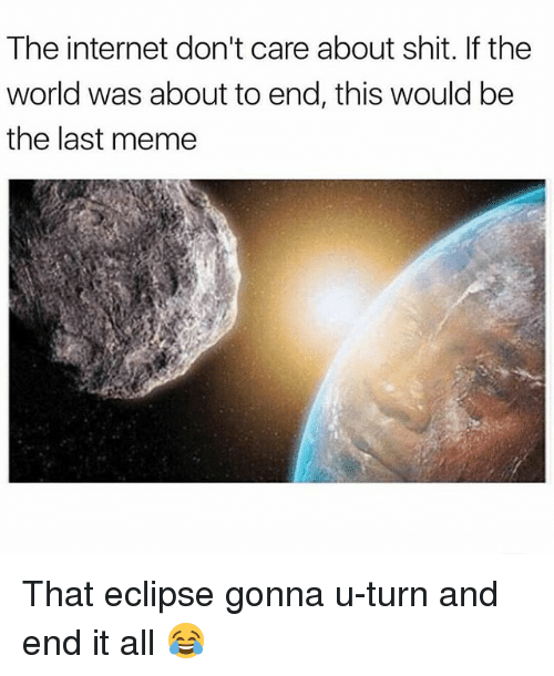 Internet, Meme, and Memes: The internet don't care about shit. If the  world was about to end, this would be  the last meme That eclipse gonna u-turn and end it all 😂