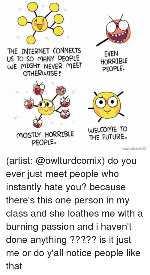 Future, Internet, and Memes: THE INTERNET GONNECTS  EVEN  US TO SO MANY PEOPLE.  HORRIBLE  WE MIGHT NEVER MEET  PEOPLE.  OTHERWISE!  WELCOME TO  MOSTLY HORRIBLE  THE FUTURE.  PEOPLE. (artist: @owlturdcomix) do you ever just meet people who instantly hate you? because there's this one person in my class and she loathes me with a burning passion and i haven't done anything ????? is it just me or do y'all notice people like that