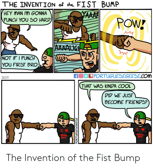 bump: THE INVENTION of th FIST BUMP  HEY MAN Im GONNA  YAAAA  PUNCH YOU SO HARD  POW!  AAAAUG  NOT IF I PUNCH  YOU FIRST BRO  fO PORTUGUESEGEESE.COm  2019  THAT WAS KINDA COOL  DID WE JUST  BECOME FRIENDS?  H  IV  BEING  BUFF  BEING  BUFF  PORTUGUESEGEESE  Ba The Invention of the Fist Bump
