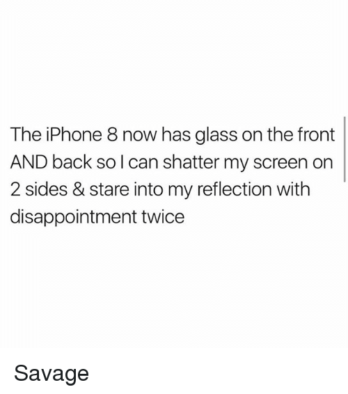 glassing: The iPhone 8 now has glass on the front  AND back so l can shatter my screen orn  2 sides & stare into my reflection with  disappointment twice Savage