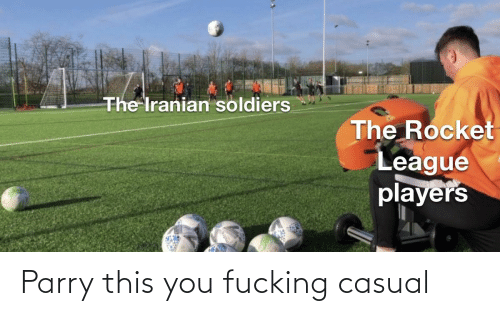 Fucking Casual: The Iranian soldiers  The Rocket  League  players Parry this you fucking casual