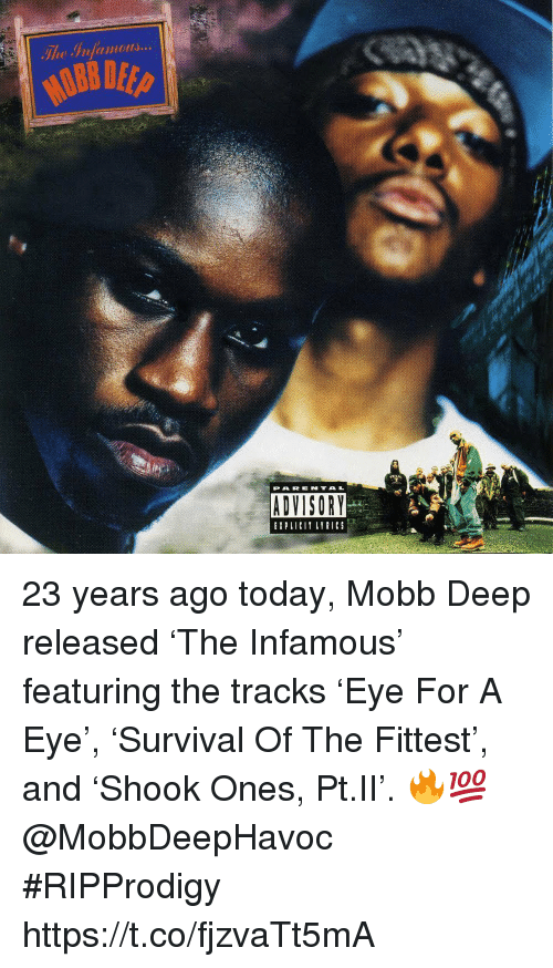 Today, Infamous, and Eye: The Irfamo  PAR ENTAL  ADVISORY  ADVISORY  ELILYRICS 23 years ago today, Mobb Deep released 'The Infamous' featuring the tracks 'Eye For A Eye', 'Survival Of The Fittest', and 'Shook Ones, Pt.II'. 🔥💯 @MobbDeepHavoc #RIPProdigy https://t.co/fjzvaTt5mA