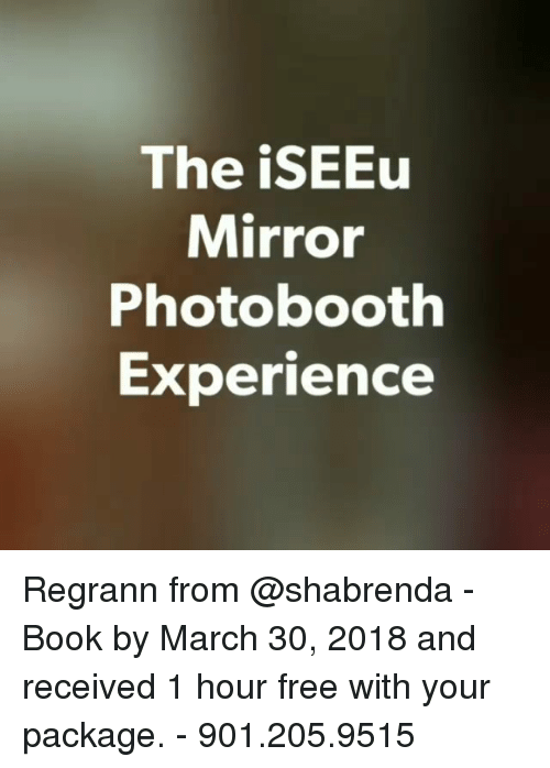 Memes, Book, and Free: The iSEEu  Mirror  Photobooth  Experience Regrann from @shabrenda - Book by March 30, 2018 and received 1 hour free with your package. - 901.205.9515