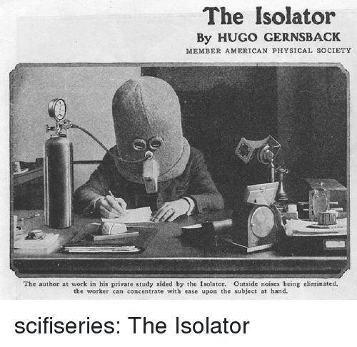 Tumblr, Work, and American: The Isolator  By HUGO GERNSBACK  MEMBER AMERICAN PHYSICAL SOCIETY  The author at work in his private study aided by the Isolator. Outside noises being eliminated,  the worker can concentrate with ease upon the subject at hand. scifiseries:  The Isolator