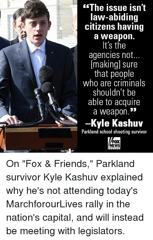 "Friends, Memes, and News: The issue isn't  law-abiding  citizens having  a Weapon.  It's the  agencies not..  [making] sure  that people  who are criminals  shouldn't be  able to acquire  a weapon.  -Kyle Kashuv  Parkland school shooting survivor  FOX  NEWS  SipauSAP On ""Fox & Friends,"" Parkland survivor Kyle Kashuv explained why he's not attending today's MarchforourLives rally in the nation's capital, and will instead be meeting with legislators."