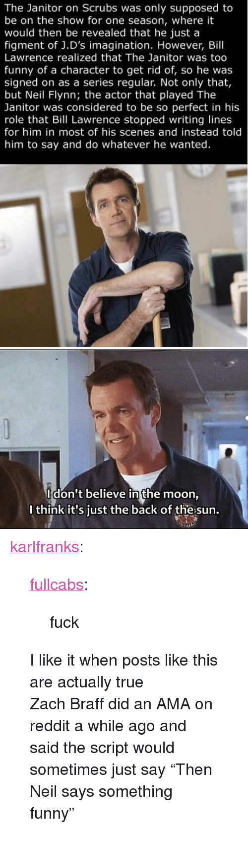 """Funny, Reddit, and Scrubs: The Janitor on Scrubs was only supposed to  be on the show for one season, where it  would then be revealed that he just a  figment of J.D's imagination. However, Bill  Lawrence realized that The Janitor was too  funny of a character to get rid of, so he was  signed on as a series regular. Not only that,  but Neil Flynn; the actor that played The  Janitor was considered to be so perfect in his  role that Bill Lawrence stopped writing lines  for him in most of his scenes and instead told  him to say and do whatever he wanted.   Idon't believe in the moon  I think it's just the back of the sun. <p><a href=""""https://karlfranks.co.uk/post/50669787245/fullcabs-fuck-i-like-it-when-posts-like-this"""" class=""""tumblr_blog"""">karlfranks</a>:</p> <blockquote> <p><a class=""""tumblr_blog"""" href=""""http://fullcabs.tumblr.com/post/50564765823/fuck"""">fullcabs</a>:</p> <blockquote> <p>fuck</p> </blockquote> <p>I like it when posts like this are actually true</p> <p>Zach Braff did an AMA on reddit a while ago and said the script would sometimes just say """"Then Neil says something funny""""</p> </blockquote>"""