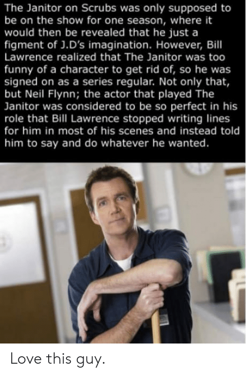 Funny, Love, and Scrubs: The Janitor on Scrubs was only supposed to  be on the show for one season, where it  would then be revealed that he just a  figment of J.D's imagination. However, Bill  Lawrence realized that The Janitor was too  funny of a character to get rid of, so he was  signed on as a series regular. Not only that,  but Neil Flynn; the actor that played The  Janitor was considered to be so perfect in his  role that Bill Lawrence stopped writing lines  for him in most of his scenes and instead told  him to say and do whatever he wanted. Love this guy.