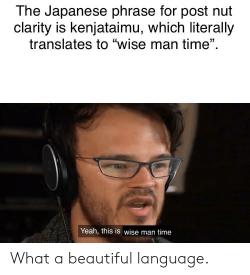 "Beautiful, Yeah, and Time: The Japanese phrase for post nut  clarity is kenjataimu, which literally  translates to ""wise man time""  Yeah, this is wise man time What a beautiful language."