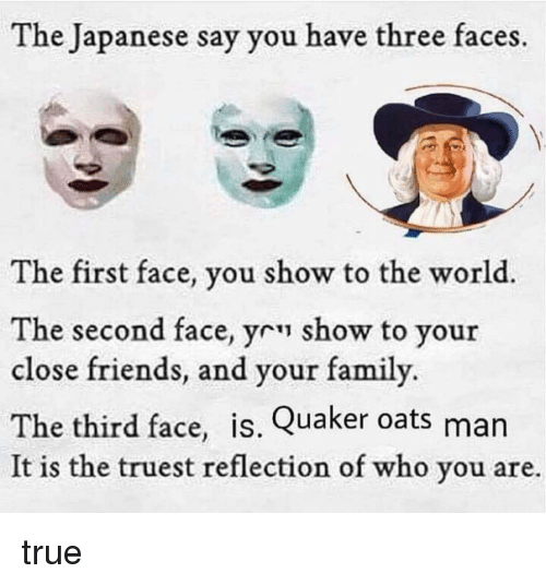 Friends, Memes, and True: The Japanese say you have three faces.  The first face, you show to the world.  The second face, yr show to your  close friends, and your famil  The third face, is. Quaker oats man  It is the truest reflection of who you are.  y. true