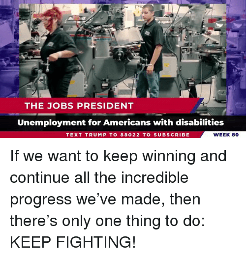 Jobs, Text, and Trump: THE JOBS PRESIDENT  Unemployment for Americans with disabilities  TEXT TRUMP TO 88022 TO SUBSCRIBE  WEEK 80 If we want to keep winning and continue all the incredible progress we've made, then there's only one thing to do: KEEP FIGHTING!