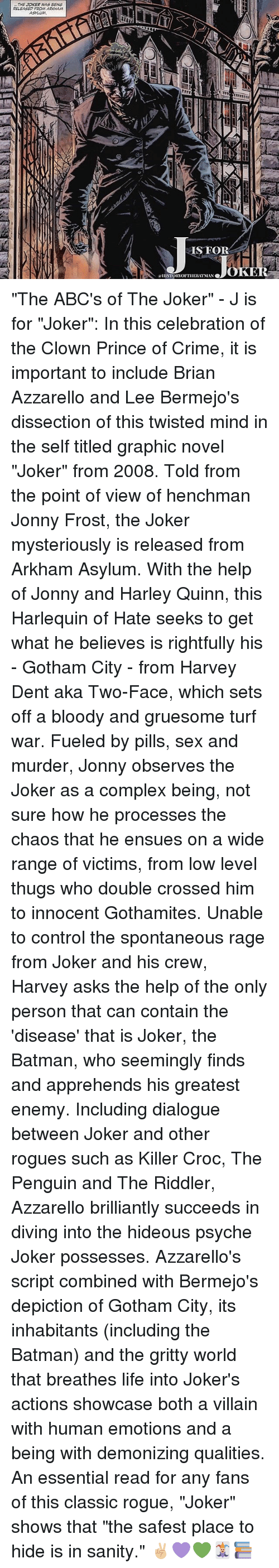 """two faces: THE JOKER WAS BENG  RELEASED FROM ARKAHAM  SFOR  OK  ISTORTOFTIIEBIT MAN """"The ABC's of The Joker"""" - J is for """"Joker"""": In this celebration of the Clown Prince of Crime, it is important to include Brian Azzarello and Lee Bermejo's dissection of this twisted mind in the self titled graphic novel """"Joker"""" from 2008. Told from the point of view of henchman Jonny Frost, the Joker mysteriously is released from Arkham Asylum. With the help of Jonny and Harley Quinn, this Harlequin of Hate seeks to get what he believes is rightfully his - Gotham City - from Harvey Dent aka Two-Face, which sets off a bloody and gruesome turf war. Fueled by pills, sex and murder, Jonny observes the Joker as a complex being, not sure how he processes the chaos that he ensues on a wide range of victims, from low level thugs who double crossed him to innocent Gothamites. Unable to control the spontaneous rage from Joker and his crew, Harvey asks the help of the only person that can contain the 'disease' that is Joker, the Batman, who seemingly finds and apprehends his greatest enemy. Including dialogue between Joker and other rogues such as Killer Croc, The Penguin and The Riddler, Azzarello brilliantly succeeds in diving into the hideous psyche Joker possesses. Azzarello's script combined with Bermejo's depiction of Gotham City, its inhabitants (including the Batman) and the gritty world that breathes life into Joker's actions showcase both a villain with human emotions and a being with demonizing qualities. An essential read for any fans of this classic rogue, """"Joker"""" shows that """"the safest place to hide is in sanity."""" ✌🏼💜💚🃏📚"""