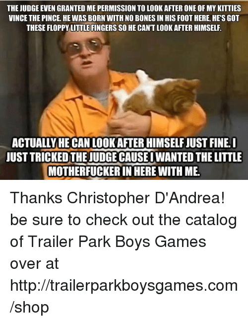 Memes, Shopping, and Trailer Park Boys: THE JUDGE EVEN GRANTED ME PERMISSION TO LOOKAFTERONE OF MYKITTIES  VINCE THE PINCE. HE WAS BORN WITH NO BONESIN HIS FOOT HERE, HE SGOT  THESE FLOPPY LITTLEFINGERSSO HE CANT LOOK AFTER HIMSELF  ACTUALLY HE CAN LOOK AFTER HIMSELFJUST FINE I  JUST TRICKEDTHEJUDGE CAUSE I WANTED THE LITTLE  MOTHERFUCKER IN HERE WITH ME. Thanks Christopher D'Andrea! be sure to check out the catalog of Trailer Park Boys Games over at http://trailerparkboysgames.com/shop