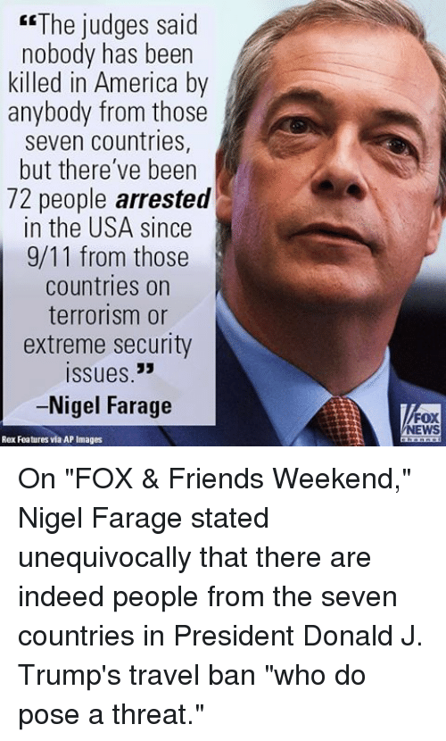 """Memes, Nigel Farage, and 🤖: """"The judges said  nobody has been  killed in America by  anybody from those  seven countries,  but there've been  72 people arrested  in the USA since  9/11 from those  countries on  terrorism or  extreme security  Issues 33  -Nigel Farage  Rex Features via AP Images  FOX  NEWS On """"FOX & Friends Weekend,"""" Nigel Farage stated unequivocally that there are indeed people from the seven countries in President Donald J. Trump's travel ban """"who do pose a threat."""""""