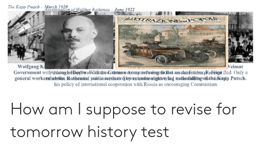 History, Russia, and Test: The Kapp PutsCN ASsassinalion of Walther Rathenau- June 1922  -March 1920  LXSTRAZIONHPEPOPOIS  Wolfgang K  Government withdikoung hrnkBipliwaNäefcdte dG elrena ny ekrenyinefosingolotkint ausahsiFatidrorpKEeign fled. Only a  general workerainisóbac Rathenaal pulslis sessnase dplogvex tanech te arighctrvying tthanfalilstgwollidhacapp Putsch  Veimar  his policy of international cooperation with Russia as encouraging Communism How am I suppose to revise for tomorrow history test