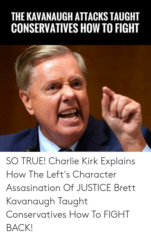 kirk: THE KAVANAUGH ATTACKS TAUGHT  CONSERVATIVES HOW TO FIGHT SO TRUE! Charlie Kirk Explains How The Left's Character Assasination Of JUSTICE Brett Kavanaugh Taught Conservatives How To FIGHT BACK!