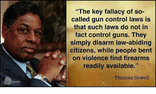 """Guns, Control, and Thomas Sowell: """"The key fallacy of so-  called gun control laws is  that such laws do not in  fact control guns. They  simply disarm law-abiding  citizens, while people bent  on violence find firearms  readily available.""""  Thomas Sowell  EDOM"""