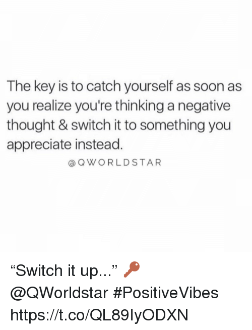 "Soon..., Appreciate, and Thought: The key is to catch yourself as soon as  you realize you're thinking a negative  thought & switch it to something you  appreciate instead.  @ QWORLDSTAR ""Switch it up..."" 🔑 @QWorldstar #PositiveVibes https://t.co/QL89IyODXN"
