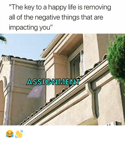 """Life, Happy, and All of The: The key to a happy life is removing  all of the negative things that are  impacting you""""  ASSIGNMENT 😂👋"""