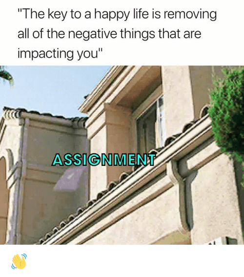 """Life, Happy, and All of The: The key to a happy life is removing  all of the negative things that are  impacting you""""  ASSIGNMENT 👋"""