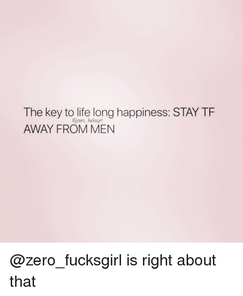 Life, Zero, and Girl Memes: The key to life long happiness: STAY TF  AWAY FROM MEN  @zero fucksgirl @zero_fucksgirl is right about that
