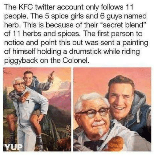 "Dank, Girls, and Kfc: The KFC twitter account only follows 11  people. The 5 spice girls and 6 guys named  herb. This is because of their ""secret blend""  of 11 herbs and spices. The first person to  notice and point this out was sent a painting  of himself holding a drumstick while riding  piggyback on the Colonel"
