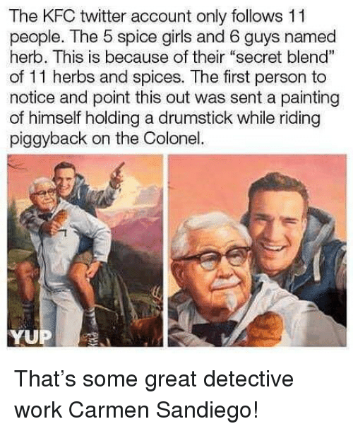 """Funny, Girls, and Kfc: The KFC twitter account only follows 11  people. The 5 spice girls and 6 guys named  herb. This is because of their """"secret blend""""  of 11 herbs and spices. The first person to  notice and point this out was sent a painting  of himself holding a drumstick while riding  piggyback on the Colonel. That's some great detective work Carmen Sandiego!"""