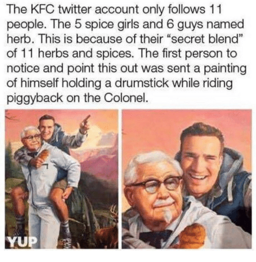 """Girls, Kfc, and Twitter: The KFC twitter account only follows 11  people. The 5 spice girls and 6 guys named  herb. This is because of their """"secret blend""""  of 11 herbs and spices. The first person to  notice and point this out was sent a painting  of himself holding a drumstick while riding  piggyback on the Colonel.  1  YUP"""