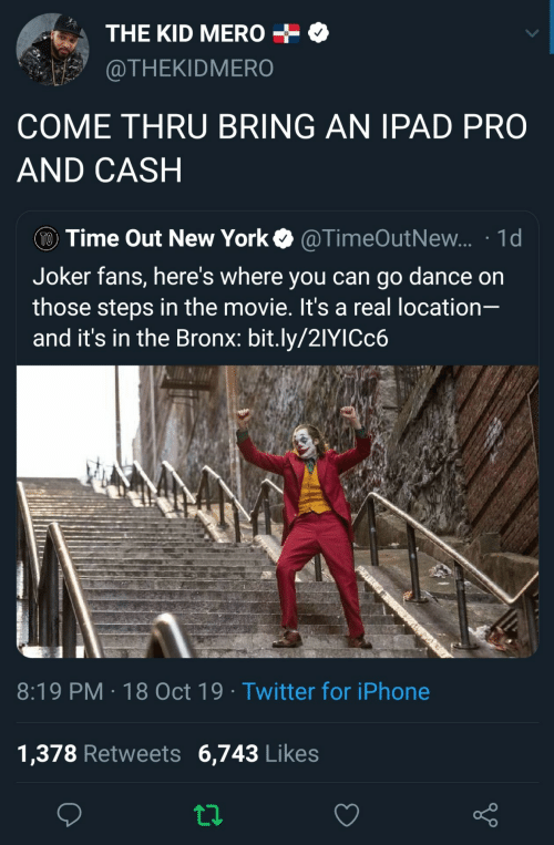Thru: THE KID MERO  @THEKIDMERO  COME THRU BRING AN IPAD PRO  AND CASH  TO Time Out New York  @TimeOutNew... 1d  Joker fans, here's where you can go dance on  those steps in the movie. It's a real location-  and it's in the Bronx: bit.ly/21YICC6  8:19 PM 18 Oct 19 Twitter for iPhone  1,378 Retweets 6,743 Likes