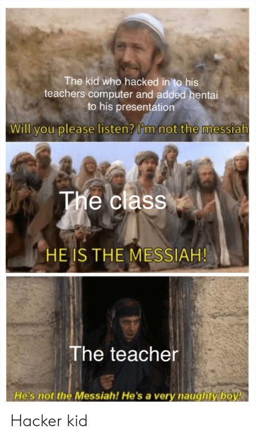 Naughty: The kid who hacked in to his  teachers computer and added hentai  to his presentation  Will you please listen? I'm not the messiah  The class  HE IS THE MESSIAH!  The teacher  He's not the Messiah! He'sa very naughty boy! Hacker kid