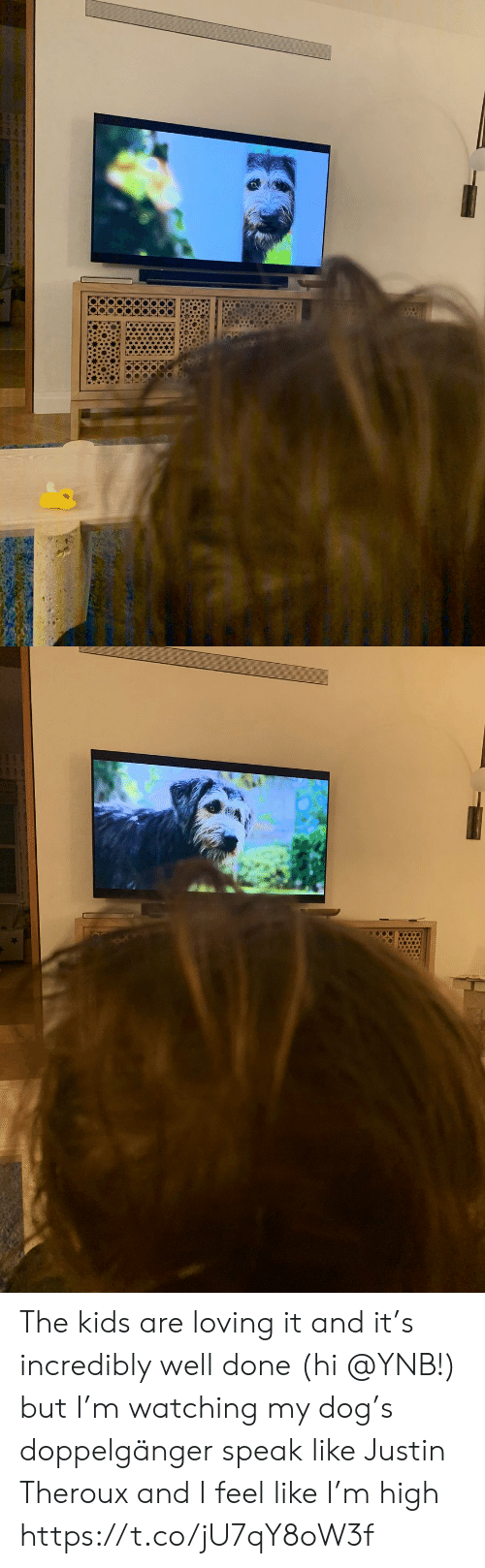 Incredibly: The kids are loving it and it's incredibly well done (hi @YNB!) but I'm watching my dog's doppelgänger speak like Justin Theroux and I feel like I'm high https://t.co/jU7qY8oW3f