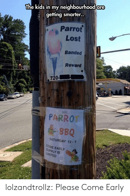 Tumblr, Lost, and Blog: The kids in my neighbourhood are  getting smarter..  Parrot  Lost  Banded  Reward  720-  PARROT  &BBQ  SATURDAY 12-?  COME EARLY  SUPPLY IS  LiMITED lolzandtrollz:  Please Come Early