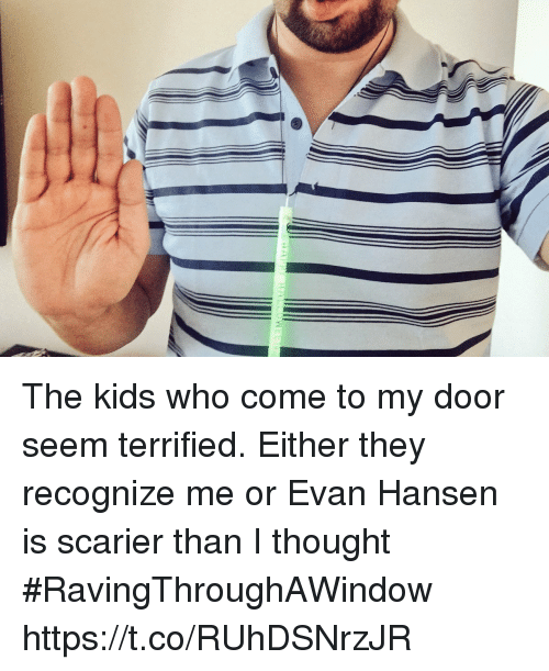 Memes, Kids, and Thought: The kids who come to my door seem terrified. Either they recognize me or Evan Hansen is scarier than I thought #RavingThroughAWindow https://t.co/RUhDSNrzJR
