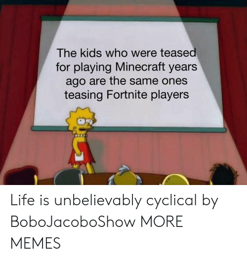 unbelievably: The kids who were teased  for playing Minecraft years  ago are the same ones  teasing Fortnite players Life is unbelievably cyclical by BoboJacoboShow MORE MEMES