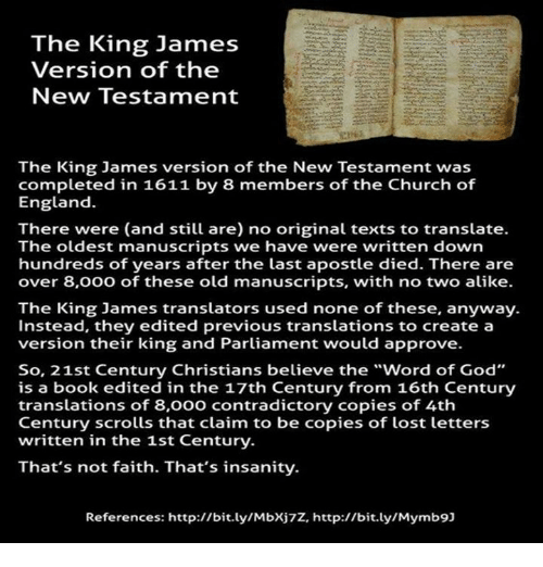 "new testament: The King James  Version of the  New Testament  The King James version of the New Testament was  completed in 1611 by 8 members of the Church of  England.  There were (and still are) no original texts to translate.  The oldest manuscripts we have were written down  hundreds of years after the last apostle died. There are  over 8,000 of these old manuscripts, with no two alike.  The King James translators used none of these, anyway.  Instead, they edited previous translations to create a  version their king and Parliament would approve.  So, 21st Century Christians believe the ""word of God""  is a book edited in the 17th Century from 16th Century  translations of 8,000 contradictory copies of 4th  Century scrolls that claim to be copies of lost letters  written in the 1st Century.  That's not faith. That's insanity.  References: http://bit.ly/Mbxj7z, http://bit.ly/Mymb9]"