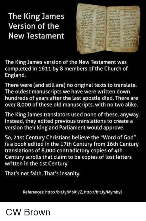 "new testament: The King James  Version of the  New Testament  The King James version of the New Testament was  completed in 1611 by 8 members of the Church of  England.  There were (and still are) no original texts to translate.  The oldest manuscripts we have were written down  hundreds of years after the last apostle died. There are  over 8,000 of these old manuscripts, with no two alike.  The King James translators used none of these, anyway.  Instead, they edited previous translations to create a  version their king and Parliament would approve.  So, 21st Century Christians believe the ""Word of God""  is a book edited in the 17th Century from 16th Century  translations of 8,000 contradictory copies of 4th  Century scrolls that claim to be copies of lost letters  written in the 1st Century.  That's not faith. That's insanity.  References: http://bit.ly/Mbxj7Z, http://bit.ly/Mymb9] CW Brown"