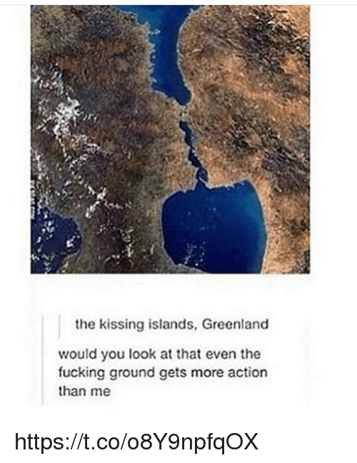 Fucking, Memes, and 🤖: the kissing islands, Greenland  would you look at that even the  fucking ground gets more action  than me https://t.co/o8Y9npfqOX