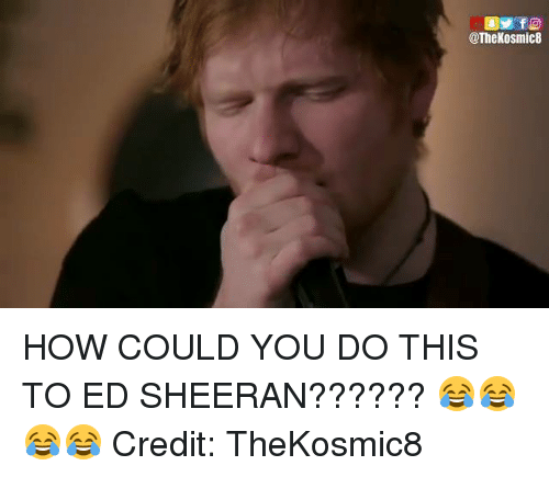 Funny, Ed Sheeran, and Eds: @The Kosmic8 HOW COULD YOU DO THIS TO ED SHEERAN?????? 😂😂😂😂  Credit: TheKosmic8