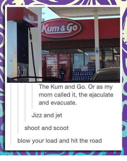 Jizzs: The Kum and Go. Or as my  mom called it, the ejaculate  and evacuate.  Jizz and jet  shoot and scoot  blow your load and hit the road