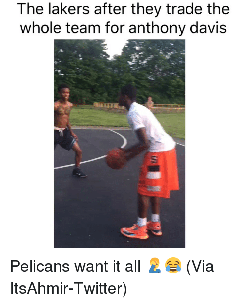 Basketball, Los Angeles Lakers, and Nba: The lakers after they trade the  whole team for anthony davis Pelicans want it all 🤦♂️😂 (Via ItsAhmir-Twitter)