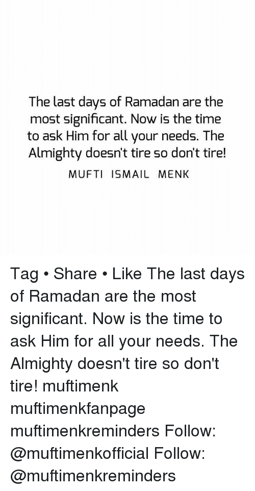 Memes, Ramadan, and Time: The last days of Ramadan are the  most significant. Now is the time  to ask Him for all your needs. The  Almighty doesn't tire so don't tire!  MUFTI ISMAIL MENK Tag • Share • Like The last days of Ramadan are the most significant. Now is the time to ask Him for all your needs. The Almighty doesn't tire so don't tire! muftimenk muftimenkfanpage muftimenkreminders Follow: @muftimenkofficial Follow: @muftimenkreminders