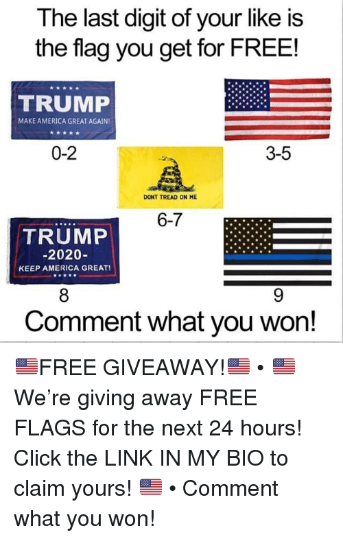 America, Click, and Memes: The last digit of your like is  the flag you get for FREE!  TRUMP  MAKE AMERICA GREAT AGAIN  0-2  3-5  DONT TREAD ON ME  6-7  TRUMP  -2020-  KEEP AMERICA GREAT!  8  Comment what you won! 🇺🇸FREE GIVEAWAY!🇺🇸 • 🇺🇸 We're giving away FREE FLAGS for the next 24 hours! Click the LINK IN MY BIO to claim yours! 🇺🇸 • Comment what you won!