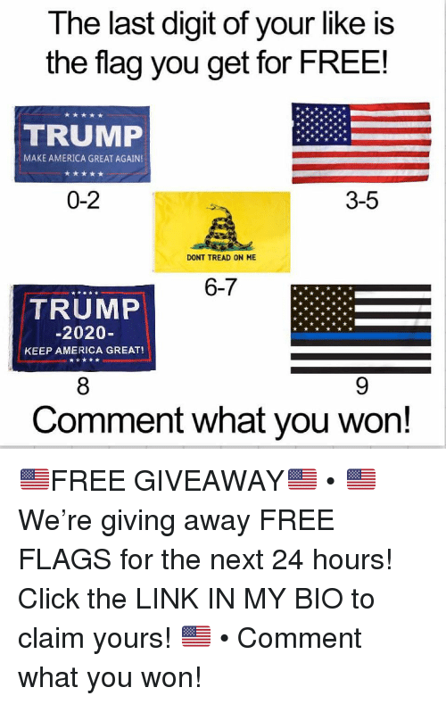 America, Click, and Memes: The last digit of your like is  the flag you get for FREE!  TRUMP  MAKE AMERICA GREAT AGAIN  0-2  3-5  DONT TREAD ON ME  6-7  TRUMP  2020-  KEEP AMERICA GREAT!  Comment what you won! 🇺🇸FREE GIVEAWAY🇺🇸 • 🇺🇸 We're giving away FREE FLAGS for the next 24 hours! Click the LINK IN MY BIO to claim yours! 🇺🇸 • Comment what you won!