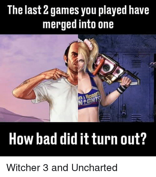 Bad, Memes, and Games: The last games you played have  merged into one  How bad did itturn out? Witcher 3 and Uncharted