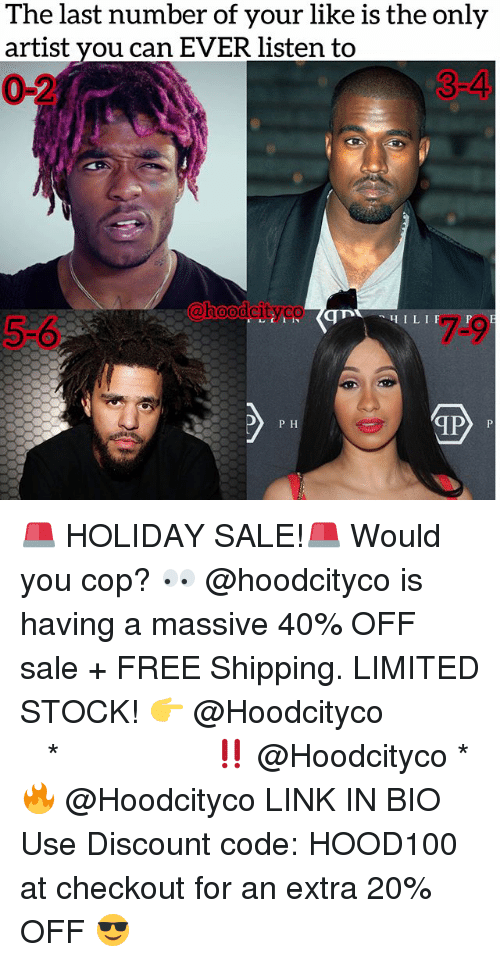 Memes, Free, and Limited: The last number of your like is the only  artist you can EVER listen to  0-2  3-4  @heodeltsyco  oodci  5-6  7-9  MP  P H 🚨 HOLIDAY SALE!🚨 Would you cop? 👀 @hoodcityco is having a massive 40% OFF sale + FREE Shipping. LIMITED STOCK! 👉 @Hoodcityco ⠀⠀⠀⠀⠀⠀⠀⠀⠀⠀⠀⠀⠀ ⠀ ⠀⠀ * ‼️ @Hoodcityco * 🔥 @Hoodcityco LINK IN BIO Use Discount code: HOOD100 at checkout for an extra 20% OFF 😎