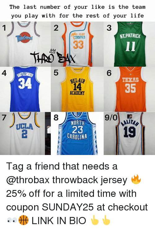 Life, Nba, and Academy: The last number of your like is the team  you play with for the rest of your life  2  3  FLINT  TROPSCS  ST.PATRICK  4  5  6  TEXAS  34  BEL-AIR  14  ACADEMY  35  7  NORTH  UCLA  23  CAROLINA  1S Tag a friend that needs a @throbax throwback jersey 🔥 25% off for a limited time with coupon SUNDAY25 at checkout 👀🏀 LINK IN BIO 👆👆